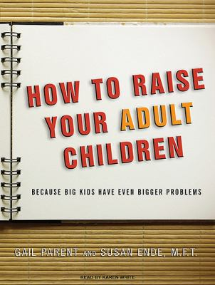How to Raise Your Adult Children: Because Big Kids Have Even Bigger Problems  2010 9781400168309 Front Cover