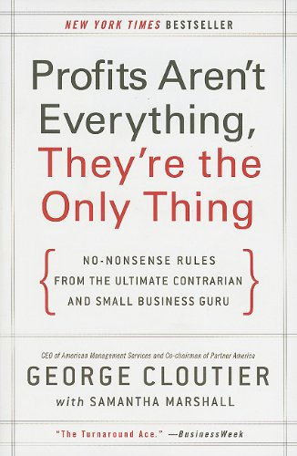 Profits Aren't Everything, They're the Only Thing No-Nonsense Rules from the Ultimate Contrarian and Small Business Guru  2010 edition cover