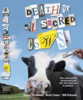 Death to All Sacred Cows How Successful Businesses Put the Old Rules Out to Pasture  2008 9781401303310 Front Cover