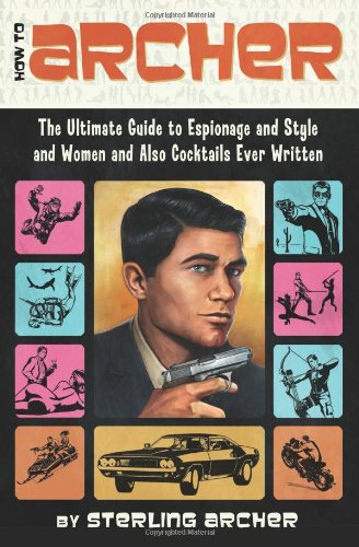How to Archer The Ultimate Guide to Espionage and Style and Women and Also Cocktails Ever Written  2012 9780062066312 Front Cover