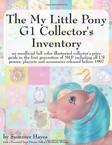 My Little Pony G1 Collector's Inventory An unofficial full color illustrated collector's price guide to the first generation of MLP including all US ponies, playsets and accessories released Before 1997 2nd 2008 (Expanded) 9780978606312 Front Cover