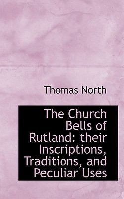 Church Bells of Rutland Their Inscriptions, Traditions, and Peculiar Uses N/A 9781116643312 Front Cover
