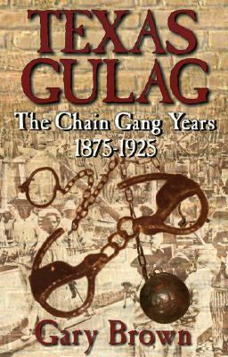 Texas Gulag The Chain Gang Years, 1875-1925  2002 9781556229312 Front Cover