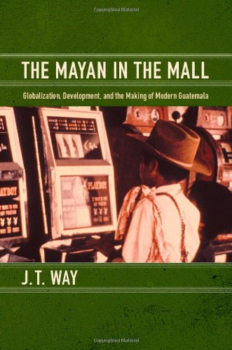 Mayan in the Mall Globalization, Development, and the Making of Modern Guatemala  2012 edition cover