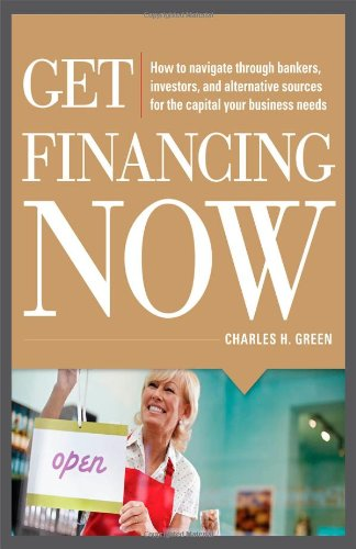 Get Financing Now: How to Navigate Through Bankers, Investors, and Alternative Sources for the Capital Your Business Needs   2012 edition cover