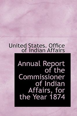 Annual Report of the Commissioner of Indian Affairs, for the Year 1874 N/A 9781113490315 Front Cover