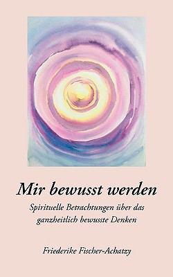 Mir bewusst werden Spirituelle Betrachtungen �ber das ganzheitlich bewusste Denken N/A 9783833484315 Front Cover