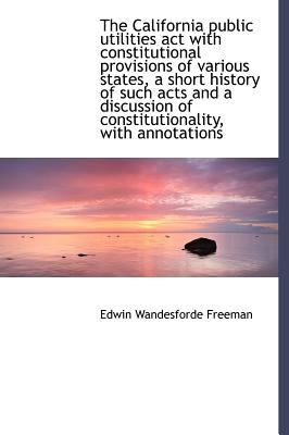 California Public Utilities Act with Constitutional Provisions of Various States, a Short Histor  N/A 9781115233316 Front Cover