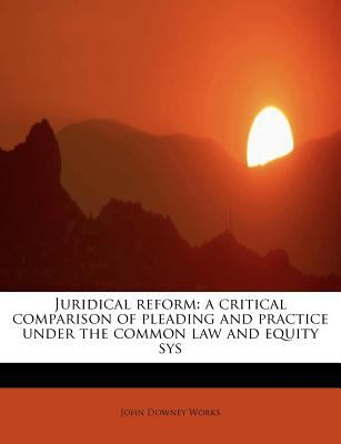 Juridical Reform A critical comparison of pleading and practice under the common law and equity Sys N/A 9781115585316 Front Cover