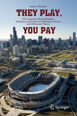 They Play, You Pay Why Taxpayers Build Ballparks, Stadiums, and Arenas for Billionaire Owners and Millionaire Players  2012 edition cover