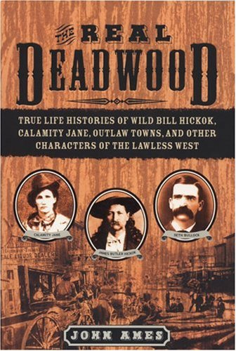 Real Deadwood True Life Histories of Will Bill Hickock, Calamity Jane, Outlaw Towns, and Other Characters of the Lawless West  2004 edition cover