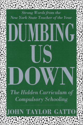 Dumbing Us Down : The Hidden Curriculum of Compulsory Schooling N/A edition cover