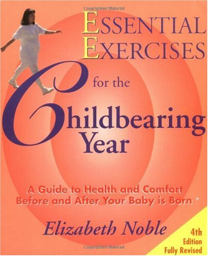 Essential Exercises for the Childbearing Year A Guide to Health and Comfort Before and After Your Baby Is Born 4th (Revised) edition cover