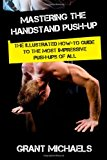 Mastering the Handstand Push-Up The Illustrated How-To Guide to the Most Impressive Push-Ups of All N/A 9781484194317 Front Cover