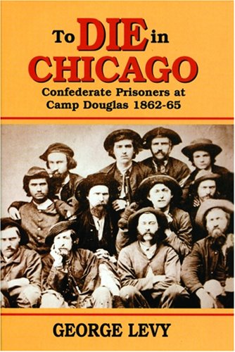 To Die in Chicago Confederate Prisoners at Camp Douglas, 1862-1865 2nd 1999 edition cover