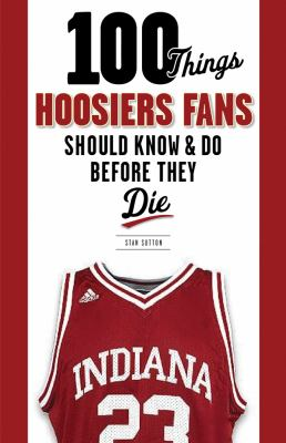100 Things Hoosiers Fans Should Know and Do Before They Die   2012 edition cover