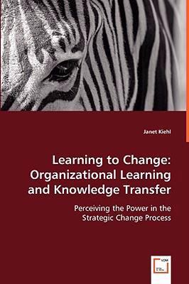 Learning to Change Organizational Learning and Knowledge Transfer  2008 9783836476317 Front Cover