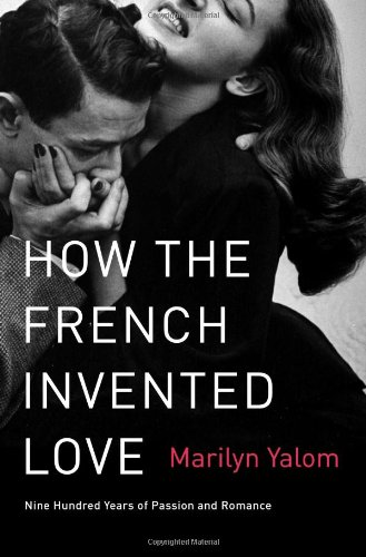 How the French Invented Love Nine Hundred Years of Passion and Romance  2012 9780062048318 Front Cover