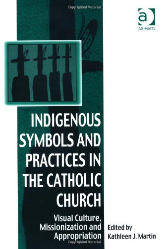 Indigenous Symbols and Practices in the Catholic Church Visual Culture Missionization and Appropriation  2010 edition cover