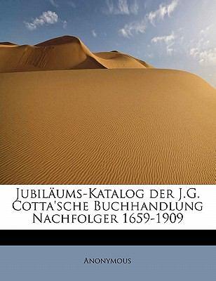 Jubil�ums-Katalog der J G Cotta'sche Buchhandlung Nachfolger 1659-1909  N/A 9781115031318 Front Cover
