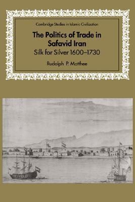 Politics of Trade in Safavid Iran Silk for Silver, 1600-1730  1999 9780521641319 Front Cover