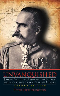 Unvanquished Joseph Pilsudski, Resurrected Poland and the Struggle for Eastern Europe 2nd 2012 edition cover