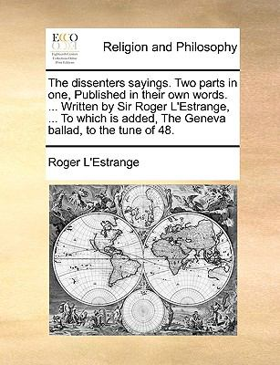 Dissenters Sayings Two Parts in One, Published in Their Own Words Written by Sir Roger L'Estrange, to Which Is Added, the Geneva Ballad  N/A edition cover