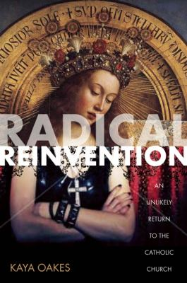 Radical Reinvention An Unlikely Return to the Catholic Church  2012 9781593764319 Front Cover