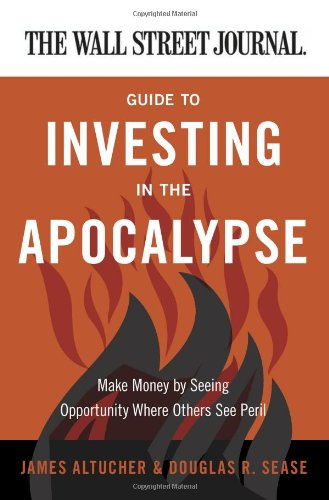 Wall Street Journal Guide to Investing in the Apocalypse Make Money by Seeing Opportunity Where Others See Peril  2011 9780062001320 Front Cover