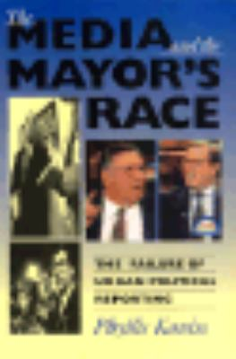 Media and the Mayor's Race The Failure of Urban Political Reporting N/A 9780253209320 Front Cover