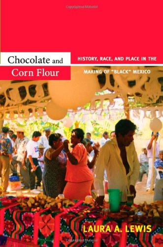 "Chocolate and Corn Flour History, Race, and Place in the Making of ""Black"" Mexico  2012 edition cover"