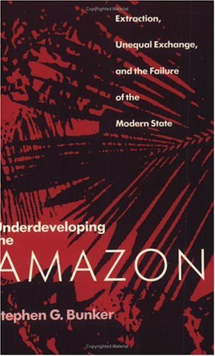 Underdeveloping the Amazon Extraction, Unequal Exchange, and the Failure of the Modern State N/A 9780226080321 Front Cover