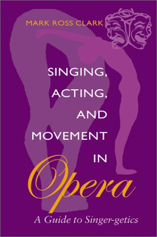 Singing, Acting, and Movement in Opera A Guide to Singer-Getics  2002 edition cover