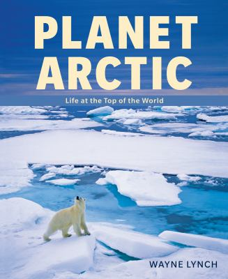 Planet Arctic Life at the Top of the World  2010 9781554076321 Front Cover