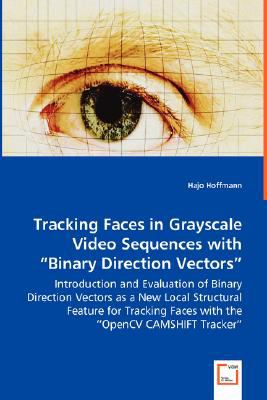 "Tracking Faces in Grayscale Video Sequences with ""Binary Direction Vectors"" - Introduction and Evaluation of Binary Direction Vectors as a New Local Structural Feature for Tracking Faces with the ""OpenCV CAMSHIFT Tracker"":   2008 9783836499323 Front Cover"