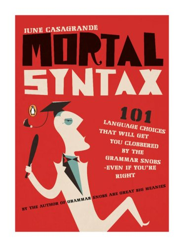 Mortal Syntax 101 Language Choices That Will Get You Clobbered by the Grammar Snobs - Even If You're Right  2007 edition cover