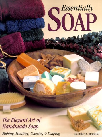 Essentially Soap The Elegant Art of Handmade Soap Making, Scenting, Coloring, and Shaping  2000 9780873418324 Front Cover