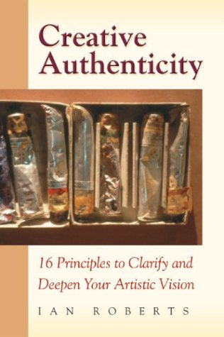 Creative Authenticity 16 Principles to Clarify and Deepen Your Artistic Vision  2004 edition cover