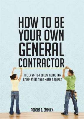 How to be Your Own General Contractor : The Easy-to-Follow Guide for Completing That Home Project  2010 edition cover