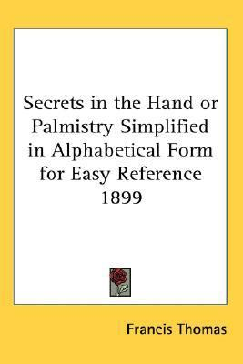 Secrets in the Hand or Palmistry Simplified in Alphabetical Form for Easy Reference 1899  N/A 9780548056325 Front Cover