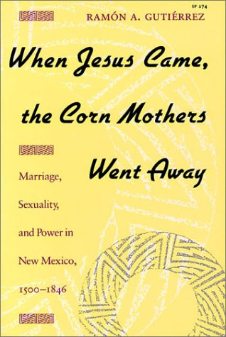 When Jesus Came, the Corn Mothers Went Away Marriage, Sexuality, and Power in New Mexico, 1500-1846  1991 edition cover