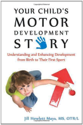 Your Child's Motor Development Story Understanding and Enhancing Development from Birth to Their First Sport  2011 9781935567325 Front Cover