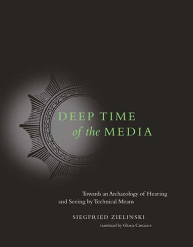 Deep Time of the Media Toward an Archaeology of Hearing and Seeing by Technical Means  2008 edition cover