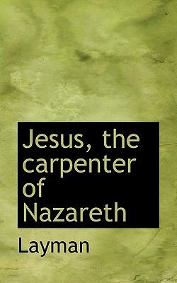 Jesus, the Carpenter of Nazareth  N/A 9781116701326 Front Cover