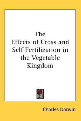 Effects of Cross and Self Fertilization in the Vegetable Kingdom  N/A 9780548023327 Front Cover