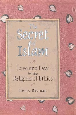 Secret of Islam Love and Law in the Religion of Ethics  2003 9781556434327 Front Cover