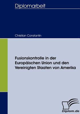 Fusionskontrolle in der Europ�ischen Union und Den Vereinigten Staaten Von Amerik   2008 9783836657327 Front Cover