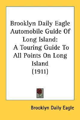 Brooklyn Daily Eagle Automobile Guide of Long Island : A Touring Guide to All Points on Long Island (1911) N/A 9780548589328 Front Cover