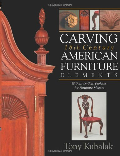 Carving 18th Century American Furniture Elements 10 Step-By-Step Projects for Furniture Makers  2010 9781933502328 Front Cover