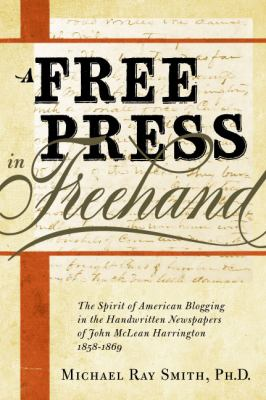Free Press in Freehand The Spirit of American Blogging in the Handwritten Newspapers of John Mclean Harrington 1858-1869  2011 9780982706329 Front Cover